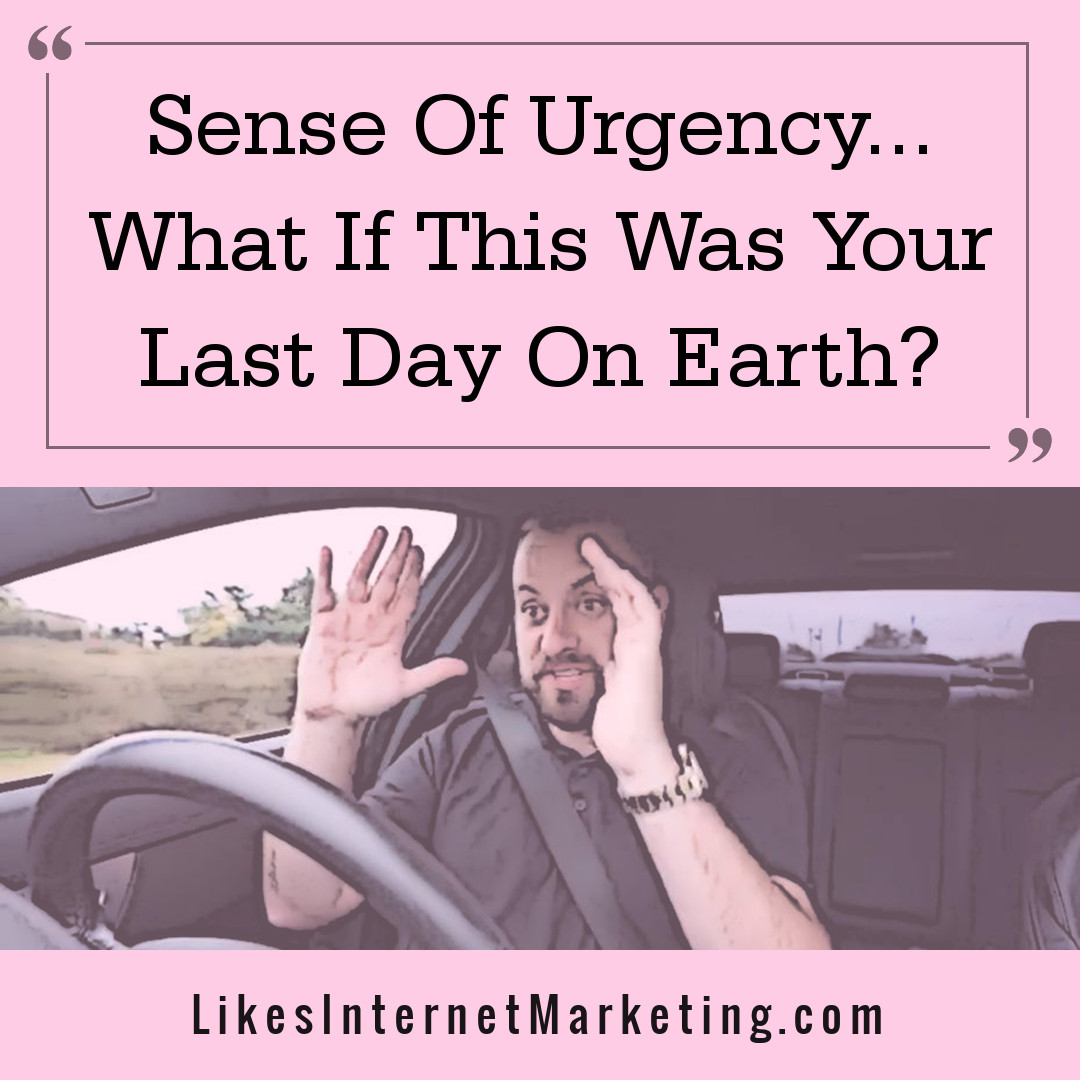Sense Of Urgency: What If This Was Your Last Day On Earth?